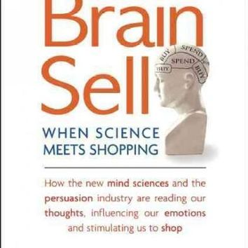 The Brain Sell: When Science Meets Shopping; How the New Mind Sciences and the Persuasion Industry Are Reading Our Thoughts, Influencing Our Emotions, and Stimulating