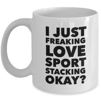 Sport Stacking Gifts I Just Freaking Love Sport Stacking Okay Funny Mug Ceramic Coffee Cup