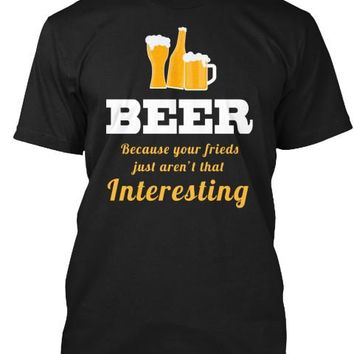 Beer Your Friends Funny Drinking Shirt
