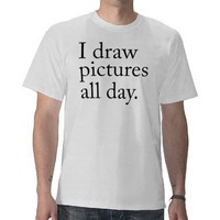 I draw pictures all day tees from Zazzle.com