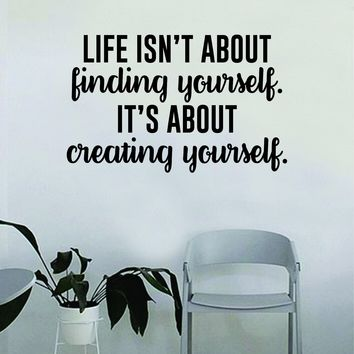 Life isn't About Finding Yourself It's About Creating Yourself Wall Decal Quote Home Room Decor Decoration Art Vinyl Sticker Inspirational Beautiful