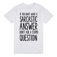 IF YOU DON'T WANT A SARCASTIC ANSWER DON'T ASK A STUPID QUESTION