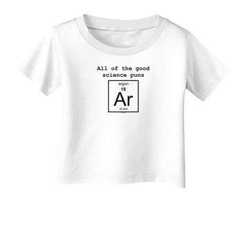 All of the Good Science Puns Argon Infant T-Shirt