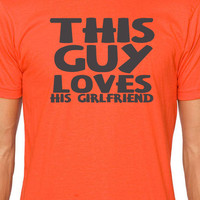 Boyfriend Gift This Guy Loves His Girlfriend MENS T shirt Unisex T Shirt Cool Shirt Anniversary Gift Funny Tshirt