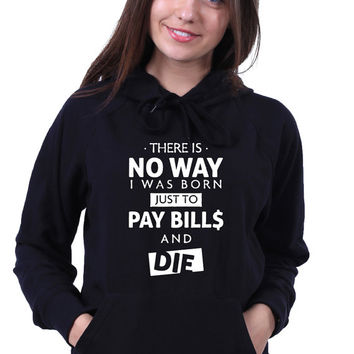 Funny Hoodie There Is No Way I Was Born Just To Pay Bills And Die Quote Sarcasm Anonymous Life  Sweatshirt Jumper
