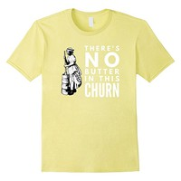 There's No Butter in this Churn T-Shirt