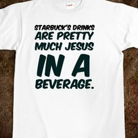 STARBUCK'S DRINKS ARE PRETTY MUCH JESUS IN A BEVERAGE. COFFEE T SHIRT.