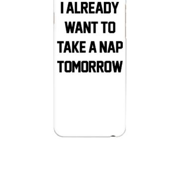 I Already Want To Take A Nap Tomorrow	 - iphone 6 Case