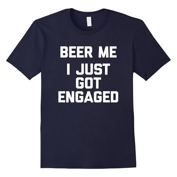 Beer Me- I Just Got Engaged T-Shirt funny saying engagement