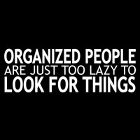 ORGANIZED PEOPLE ARE JUST TOO LAZY TO LOOK FOR THINGS