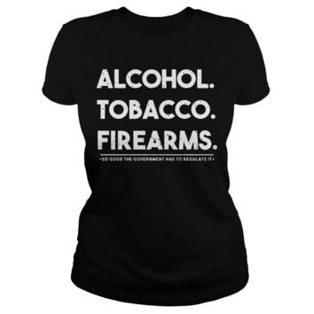 Alcohol tobacco firearms so good the government had to regulate it Classic Ladies Tee