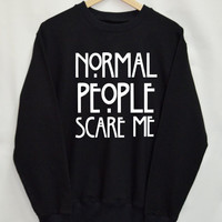 Normal People Scare Me Shirt Sweatshirt Clothing Sweater Top Tumblr Fashion Funny Text Slogan Dope Jumper tee swag quote