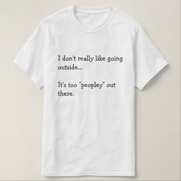 I don't really like going outside... It's too... T-Shirt