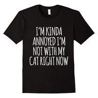 I'm Kinda Annoyed I'm Not With My Cat Right Now T-Shirt