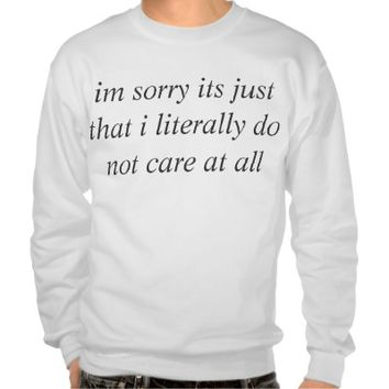 im sorry its just that i literally do not care sweatshirt