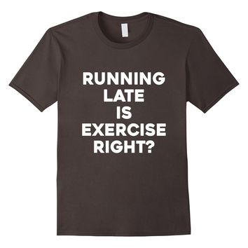 Running Late Is Exercise Right? T-Shirt for Working Out