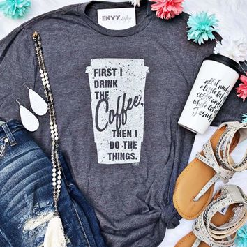 First I Drink Coffee, Then I Do Things Graphic Tee