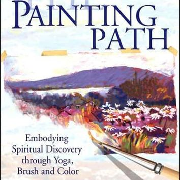 The Painting Path: Embodying Spiritual Discovery Through Yoga, Brush and Color: The Painting Path