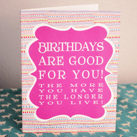 Birthdays are good for you! The more you have the longer you live!- greeting card- blank inside