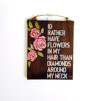i'd rather have flowers in my hair than diamonds around my neck / boho / hippie / anthropologie / sign / wholesale / gift / flower child