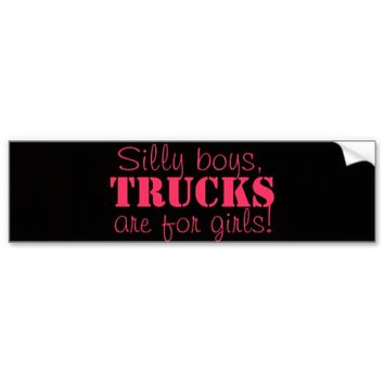 Silly boys, trucks are for girls! Bumper sticker