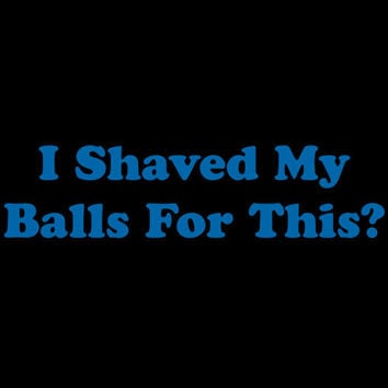 I Shaved My Balls For This Tshirts. Funny Printed Tshirt For Ladies Mens Styles Unisex Style All Sizes And Colors