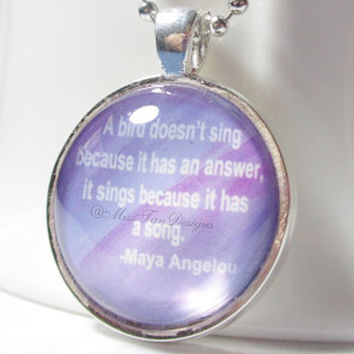 Maya Angelou Quote Pendant Necklace, A Bird Doesn't Sing Because It Has An Answer, It Sings Because It Has A Song, Round Silver Bezel