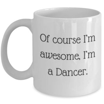 Sarcastic Coffee Mug: Of Course I'm Awesome, I'm A Dancer - Funny Coffee Mug - Perfect Gift for Sibling, Best Friend, Coworker, Roommate, Parent, Cousin - Birthday Gift - Christmas Gift - Gifts For Dancers