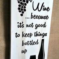 Wine Because It's Not Good To Keep Things Bottled Up CNC-carved and painted wood sign