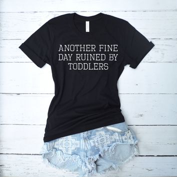 Another Fine Day Ruined By Toddlers Mom Shirt