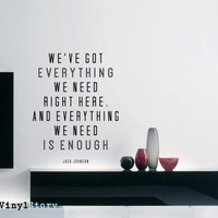 "Jack Johnson Inspiring Typography Wall Decal Quote ""We've Got Everything We Need Right Here And Everything We Need is Enough"" 22 x 17 inches"