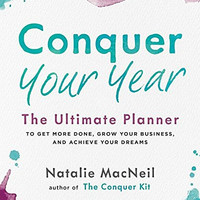 Conquer Your Year: The Ultimate Planner to Get More Done, Grow Your Business, and Achieve Your Dreams by Natalie MacNeil