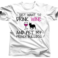 I Just Want To Drink Wine and Pet My French Bulldog T-Shirt