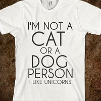 NOT A CAT OR A DOG PERSON I LIKE UNICORNS