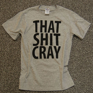 That Shit Cray Shirt mature Limited Print BLACK ink on by scstees