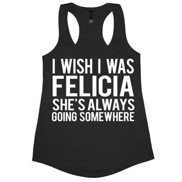I Wish I Was Felicia She's Always Going Somewhere Tank Top T-shirt tee shirt Bye Felicia shes funny