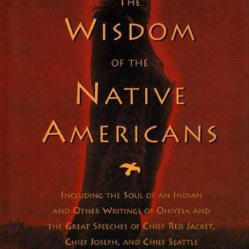 The Wisdom of the Native Americans: Includes the Soul of an Indian and Other Writings by Ohiyesa, and the Great Speeches of Red Jacket, Chief Joseph, and Chief Seattle
