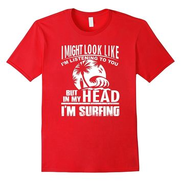 Surfer T-Shirt: BUT IN MY HEAD I AM SURFING SHIRT