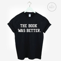 THE BOOK wAS BETTER t-shirt shirt tee unisex womens mens hipster harry potter slogan tumblr pinterest instagram *brand new