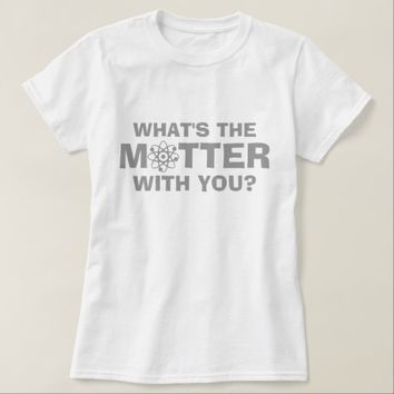 What's the Matter T-Shirt