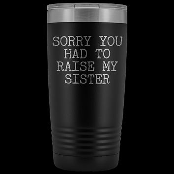 Mugs for Mom Mother's Day Gifts from Son Daughter Sorry You Had to Raise My Sister Tumbler Mug Insulated Travel Coffee Cup 20oz BPA Free