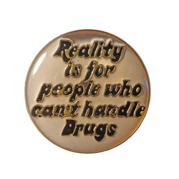 REALiTY iS FoR PEOPLE WHo CAN'T HaNDLE DRUGS vintage enamel pin lapel beer weed pot dabs