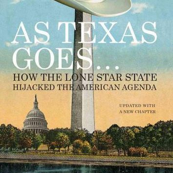 As Texas Goes--: How the Lone Star State Hijacked the American Agenda