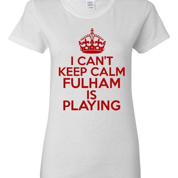 Can't Keep Calm FULHAM is Playing Great Sports Soccer T Shirt Makes Great Futbol T Shirt Unisex Ladies Mens Shirt Great Soccer Shirt