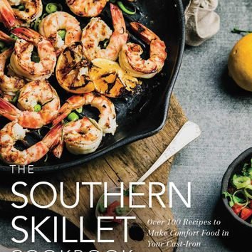 The Southern Skillet Cookbook Over 100 Recipes to Make Comfort Food in Your Cast-Iron