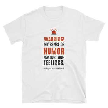 Warning My Sense Of Humor May Hurt Your Feelings. I Suggest Get Over It! T-Shirt Gift