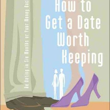 How To Get A Date Worth Keeping: Be Dating In Six Months Or Your Money Back