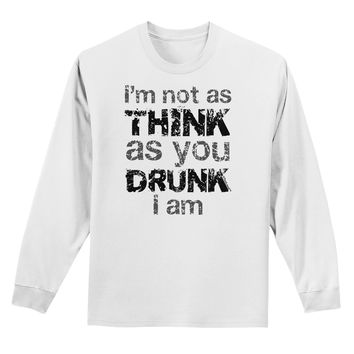 I'm not as THINK as you DRUNK I am Adult Long Sleeve Shirt