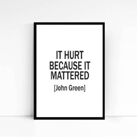 It Hurt Because It Mattered John Green quote Love Typography Poster Poster Wall art Motivational quote Inspirational quote Quote Poster Art