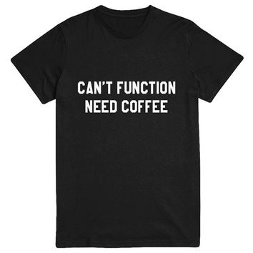Can't function need coffee Tshirt Fashion funny slogan statement womens girls sassy cute fresh top dope swag